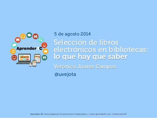 Selección de libros electrónicos en bibliotecas:  lo que hay que saber Verónica Juárez Campos @uvejota Aprender 3C Comuni...