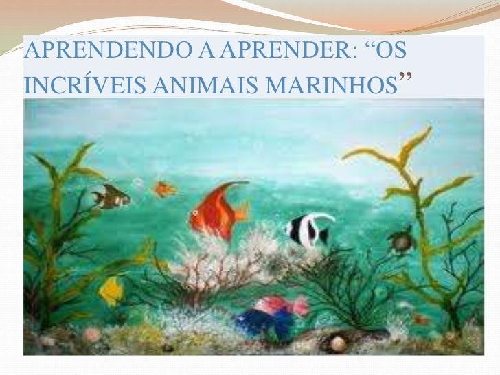 """APRENDENDO A APRENDER: """"OS INCRÍVEIS ANIMAIS MARINHOS""""<br />"""