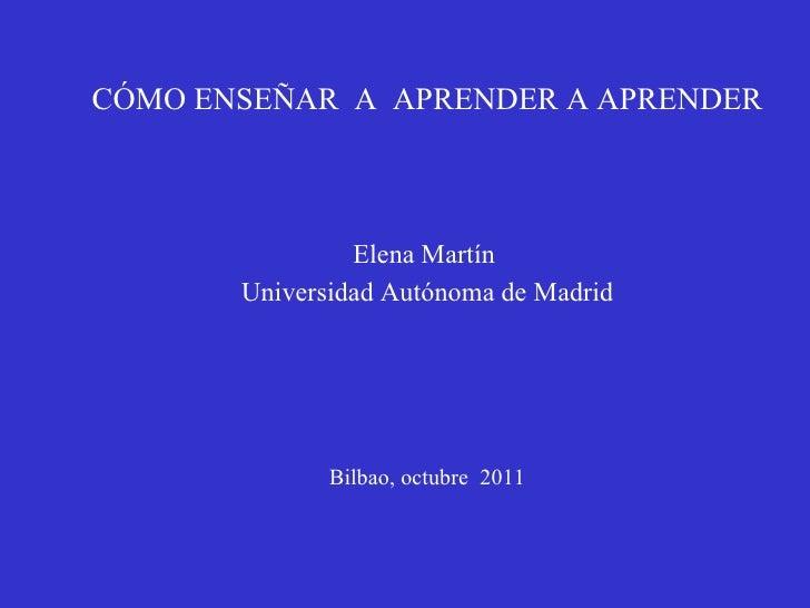 CÓMO ENSEÑAR  A  APRENDER A APRENDER Elena Martín  Universidad Autónoma de Madrid Bilbao, octubre  2011