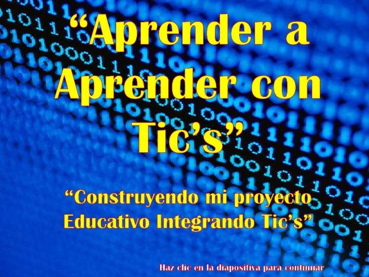 """""""Aprender a Aprender con Tic's""""<br />""""Construyendo mi proyecto Educativo Integrando Tic's""""<br />Haz clic en la diapositiva..."""