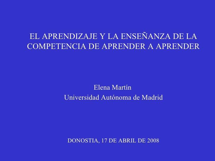 EL APRENDIZAJE Y LA ENSEÑANZA DE LA COMPETENCIA DE APRENDER A APRENDER Elena Martín  Universidad Autónoma de Madrid DONOST...
