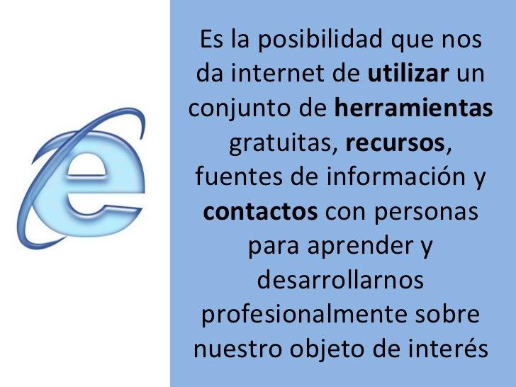 Es la posibilidad que nos da internet de  utilizar  un conjunto de  herramientas  gratuitas,  recursos , fuentes de inform...