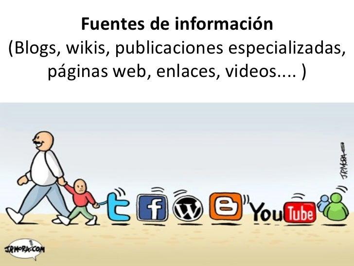 Fuentes de información (Blogs, wikis, publicaciones especializadas, páginas web, enlaces, videos.... )
