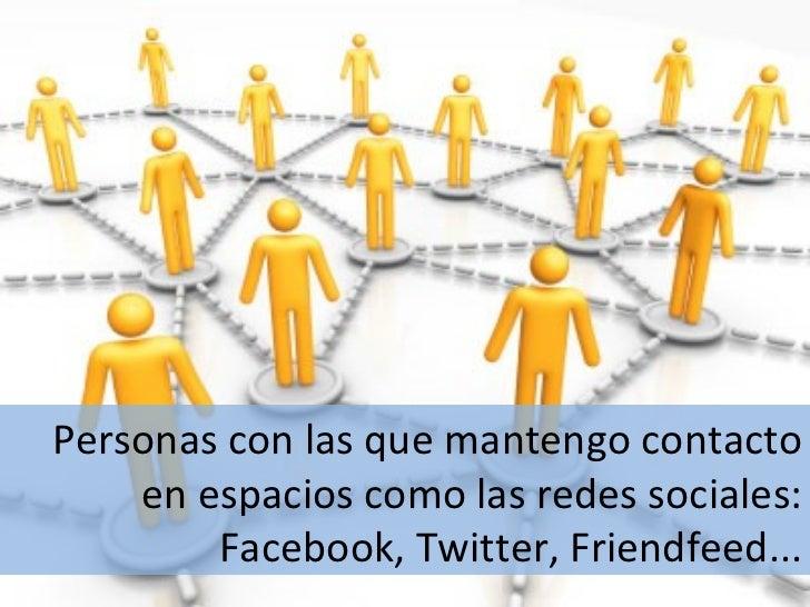Personas con las que mantengo contacto en espacios como las redes sociales: Facebook, Twitter, Friendfeed...
