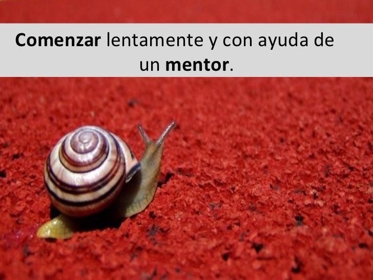 Comenzar lentamente y con ayuda de  un mentor .