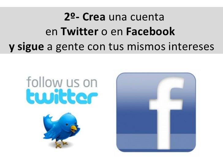 2º- Crea  una cuenta  en  Twitter  o en  Facebook  y sigue  a gente con tus mismos intereses
