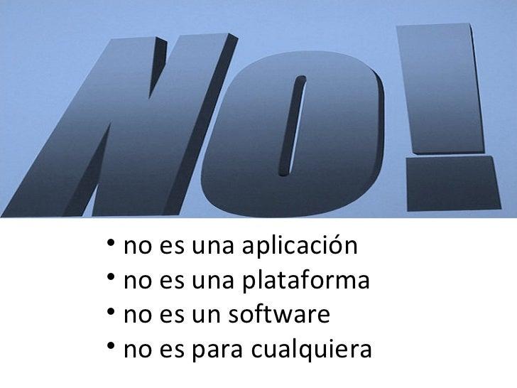 <ul><li>no es una aplicación </li></ul><ul><li>no es una plataforma </li></ul><ul><li>no es un software </li></ul><ul><li>...