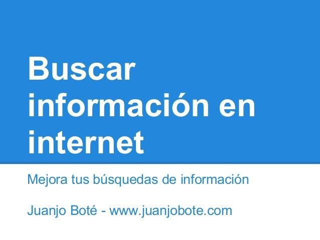 Buscarinformación eninternetMejora tus búsquedas de informaciónJuanjo Boté - www.juanjobote.com