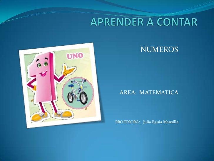 APRENDER A CONTAR<br />NUMEROS<br />AREA:  MATEMATICA<br />PROFESORA:   Julia Eguia Mansilla<br />