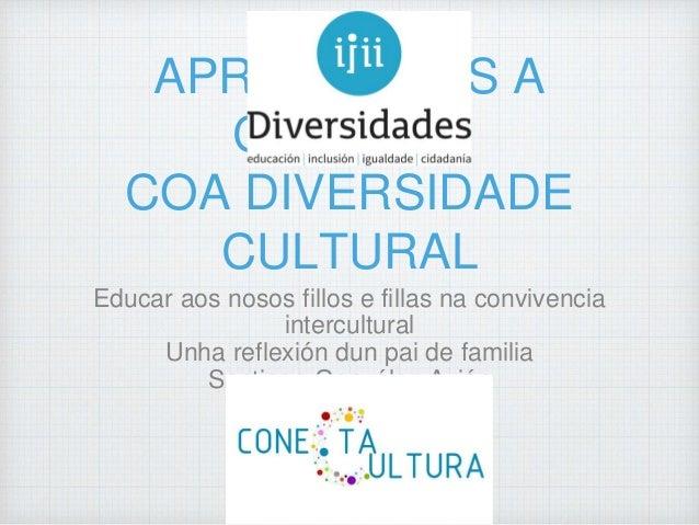 APRENDEMOS A CONVIVIR COA DIVERSIDADE CULTURAL Educar aos nosos fillos e fillas na convivencia intercultural Unha reflexió...
