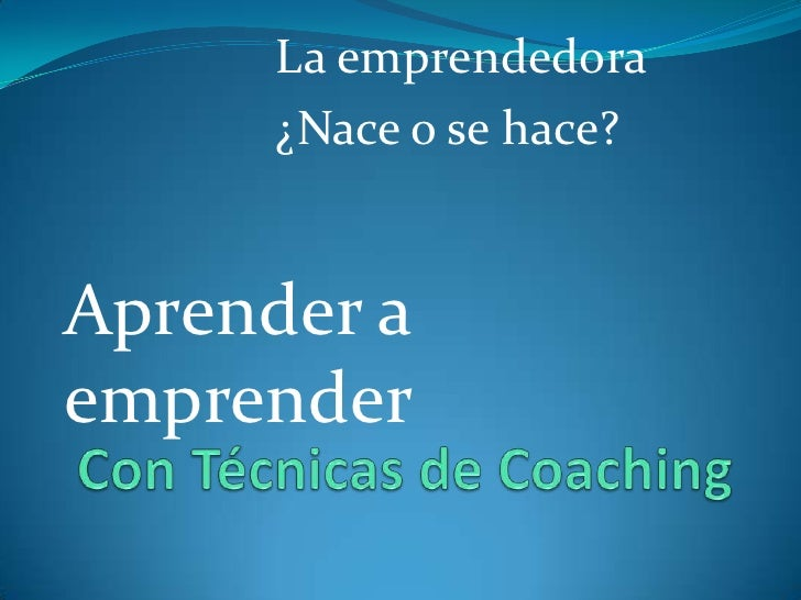 La emprendedora<br />¿Nace o se hace?<br />Aprender a emprender<br /> Con Técnicas de Coaching<br />