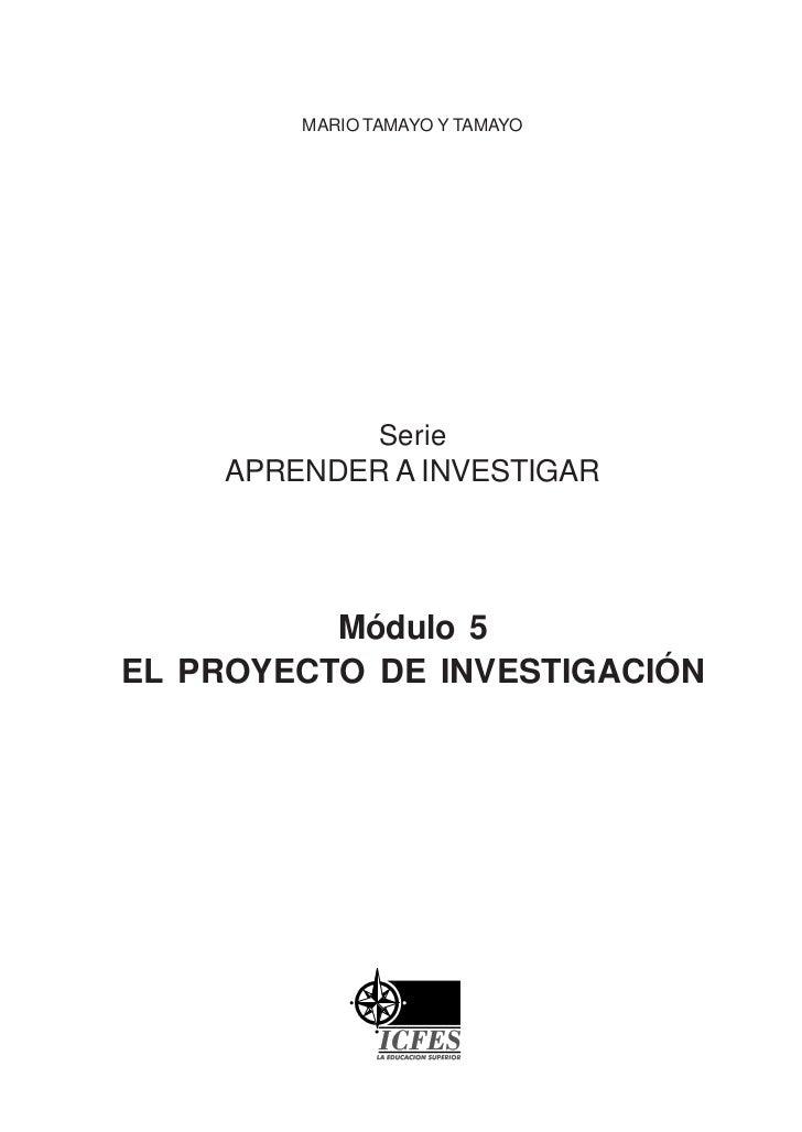 MARIO TAMAYO Y TAMAYO               Serie    APRENDER A INVESTIGAR          Módulo 5EL PROYECTO DE INVESTIGACIÓN