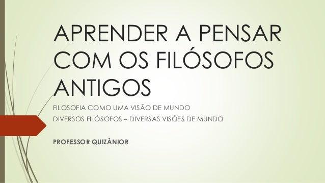 APRENDER A PENSAR COM OS FILÓSOFOS ANTIGOS FILOSOFIA COMO UMA VISÃO DE MUNDO DIVERSOS FILÓSOFOS – DIVERSAS VISÕES DE MUNDO...