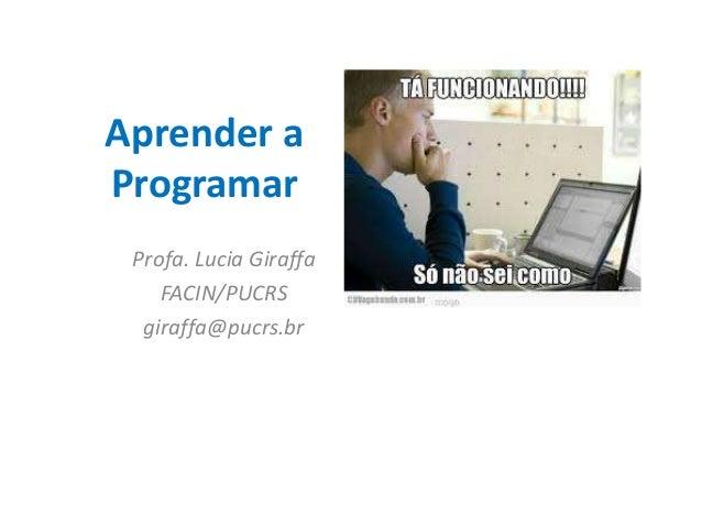 Aprender a  Programar  Profa. Lucia Giraffa  FACIN/PUCRS  giraffa@pucrs.br