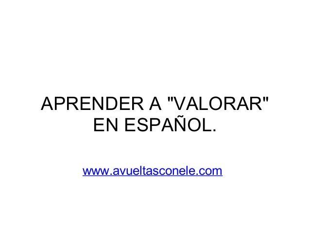 "APRENDER A ""VALORAR""    EN ESPAÑOL.   www.avueltasconele.com"