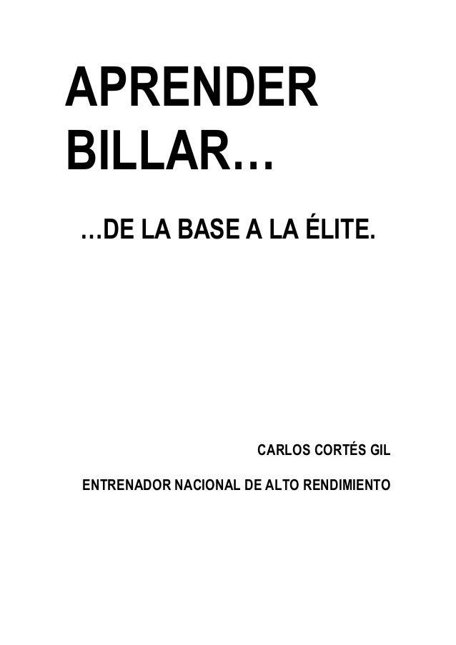 APRENDER BILLAR… …DE LA BASE A LA ÉLITE. CARLOS CORTÉS GIL ENTRENADOR NACIONAL DE ALTO RENDIMIENTO