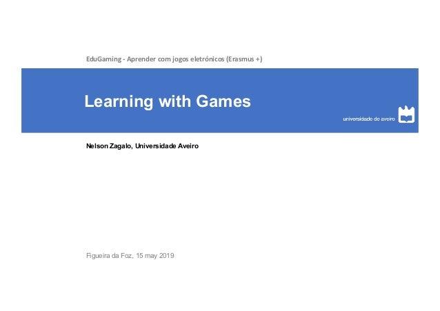 Learning with Games Nelson Zagalo, Universidade Aveiro EduGaming - Aprender com jogos eletr�nicos (Erasmus +) Figueira da ...