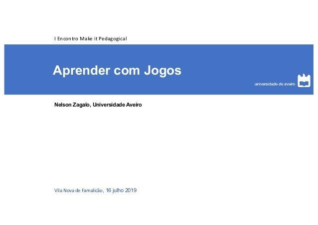 Aprender com Jogos Nelson Zagalo, Universidade Aveiro Vila Nova de Famalic�o, 16 julho 2019 I Encontro Make it Pedagogical