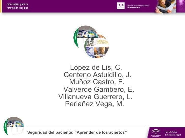 """Seguridad del paciente: """"Aprender de los aciertos"""" Centeno Astuidillo, J. López de Lis, C. Muñoz Castro, F. Valverde Gambe..."""