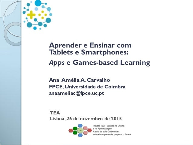 Aprender e Ensinar com Tablets e Smartphones: Apps e Games-based Learning Ana Amélia A. Carvalho FPCE, Universidade de Coi...