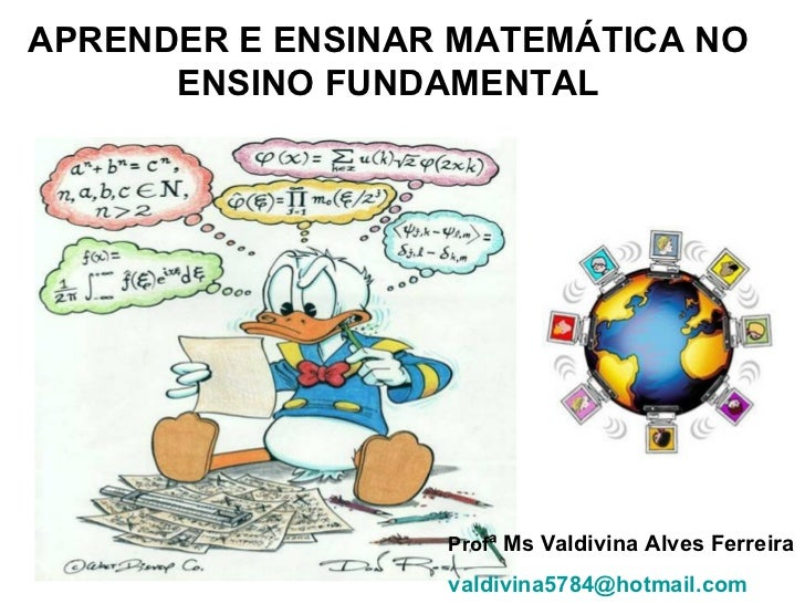 APRENDER E ENSINAR MATEMÁTICA NO ENSINO FUNDAMENTAL Prof ª Ms Valdivina Alves Ferreira [email_address]