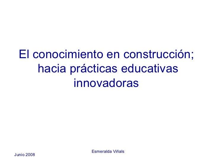 El conocimiento en construcción;      hacia prácticas educativas             innovadoras               Esmeralda ViñalsJun...