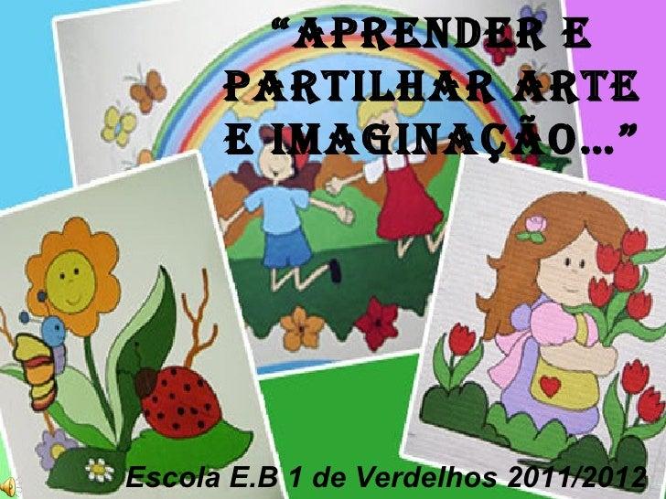 """""""Aprender e      pArtilhAr Arte      e imAginAção…""""Escola E.B 1 de Verdelhos 2011/2012"""