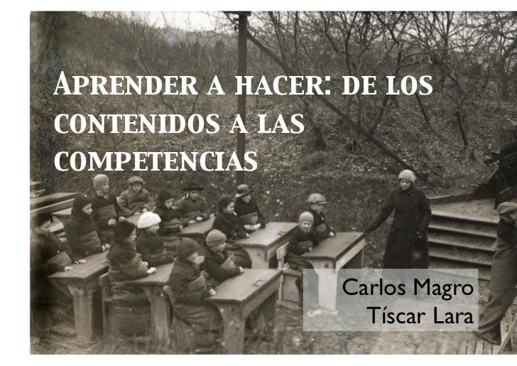 Aprender a hacer: de loscontenidos a lascompetencias                  Carlos Magro                    Tíscar Lara