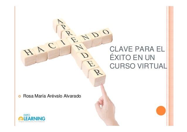 CLAVE PARA EL ÉXITO EN UN CURSO VIRTUAL Rosa María Arévalo Alvarado