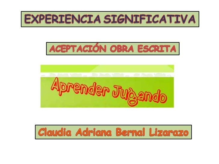 EXPERIENCIASIGNIFICATIVA<br />ACEPTACIÓN OBRA ESCRITA<br />Claudia Adriana Bernal Lizarazo<br />