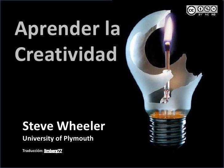 Aprender la Creatividad<br />Steve Wheeler<br />University of Plymouth<br />Traducción: limberg77<br />