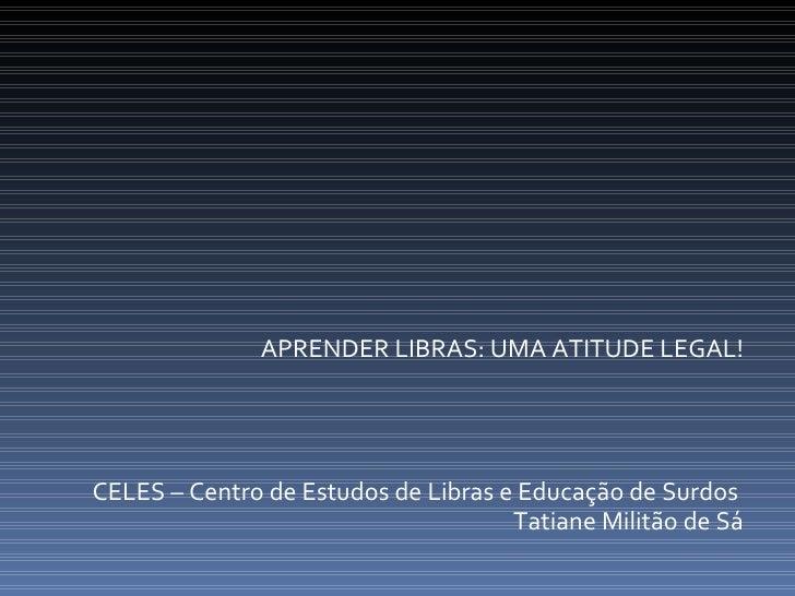 APRENDER LIBRAS: UMA ATITUDE LEGAL! CELES – Centro de Estudos de Libras e Educação de Surdos  Tatiane Militão de Sá