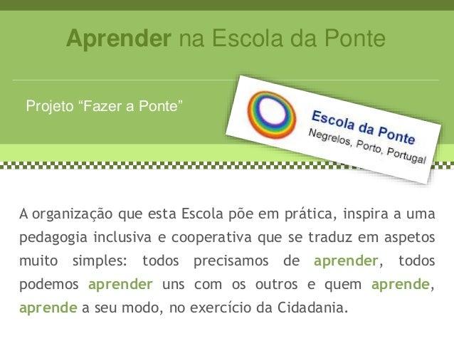 """Aprender na Escola da Ponte Projeto """"Fazer a Ponte"""" A organização que esta Escola põe em prática, inspira a uma pedagogia ..."""