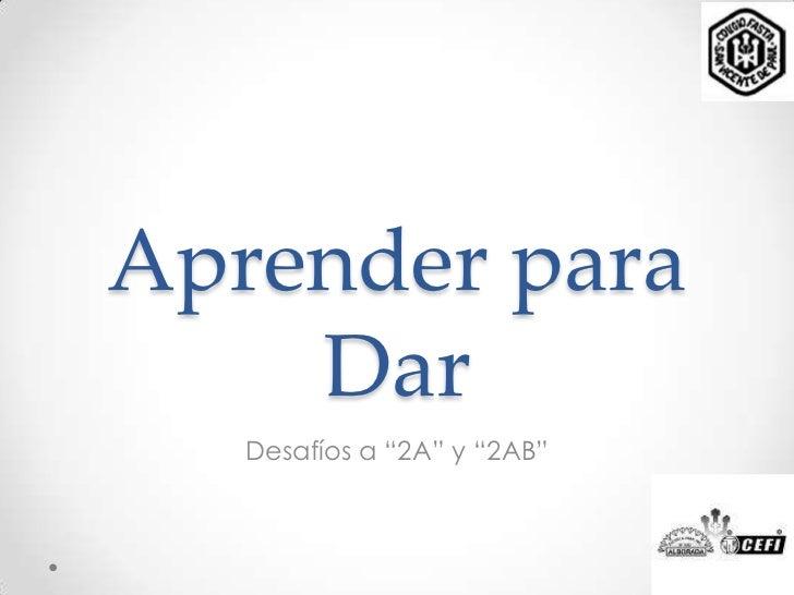 """Aprender para    Dar   Desafíos a """"2A"""" y """"2AB"""""""
