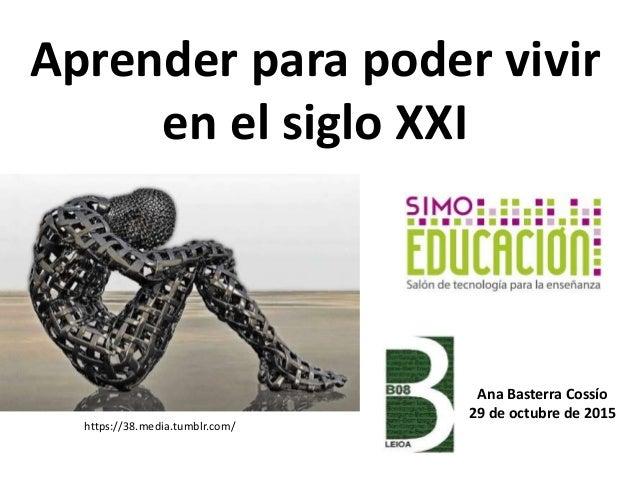 Aprender para poder vivir en el siglo XXI https://38.media.tumblr.com/ Ana Basterra Cossío 29 de octubre de 2015