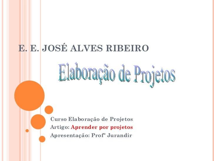 E. E. JOSÉ ALVES RIBEIRO Curso Elaboração de Projetos Artigo:  Aprender por projetos Apresentação: Profº Jurandir Elaboraç...