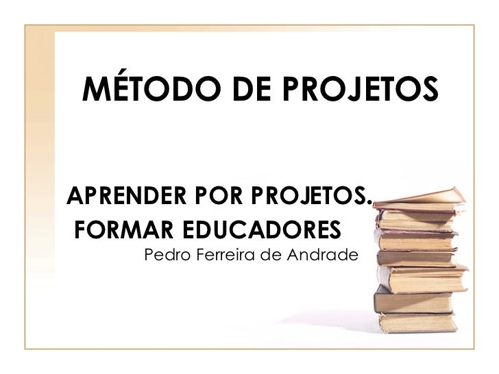 APRENDER POR PROJETOS .   FORMAR   EDUCADORES   Pedro Ferreira de Andrade MÉTODO DE PROJETOS