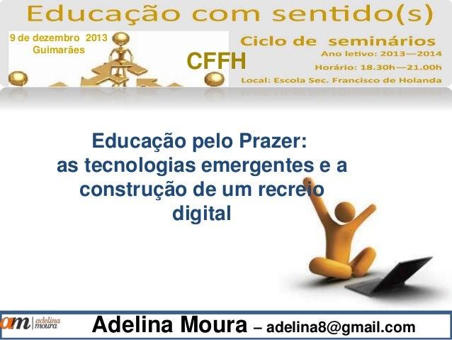 Adelina Moura – adelina8@gmail.com Educação pelo Prazer: as tecnologias emergentes e a construção de um recreio digital 9 ...