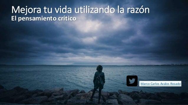 Mejora tu vida utilizando la razón El pensamiento crítico Marco Carlos Avalos Rosado