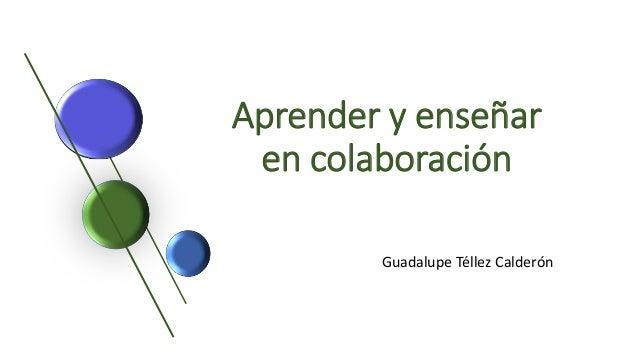 Aprender y enseñar en colaboración Guadalupe Téllez Calderón