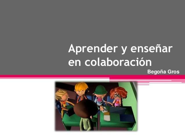 Aprender y enseñar  en colaboración  Begoña Gros  Begoña Gros