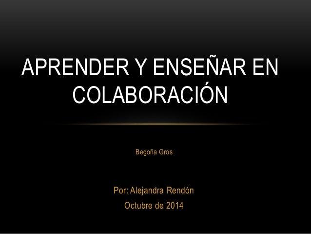 APRENDER Y ENSEÑAR EN  COLABORACIÓN  Begoña Gros  Por: Alejandra Rendón  Octubre de 2014