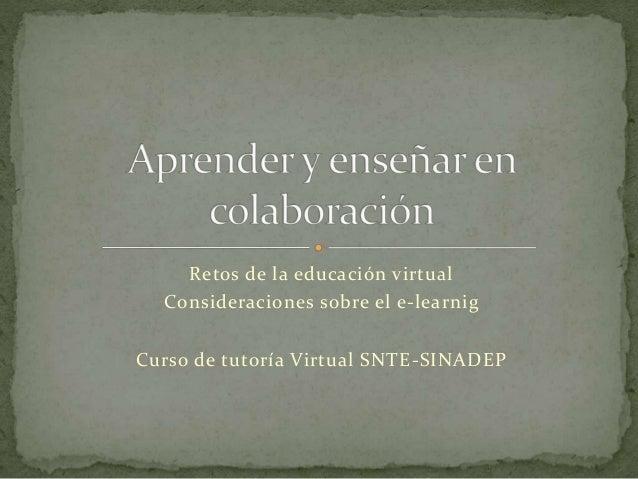 Retos de la educación virtual  Consideraciones sobre el e-learnig  Curso de tutoría Virtual SNTE-SINADEP