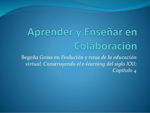 Begoña Gross en Evolución y retos de la educación  virtual. Construyendo el e-learning del siglo XXI;  Capítulo 4