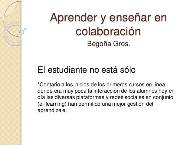 Aprender y enseñar en colaboración Begoña Gros. El estudiante no está sólo *Contario a los inicios de los primeros cursos ...