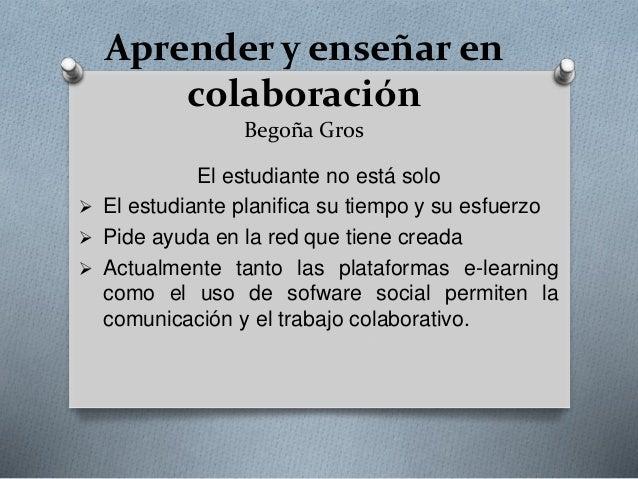 Aprender y enseñar en colaboración Begoña Gros El estudiante no está solo  El estudiante planifica su tiempo y su esfuerz...