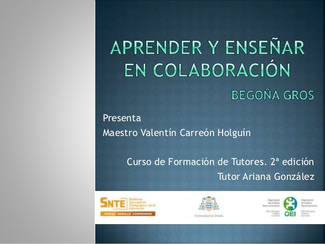 Presenta Maestro Valentín Carreón Holguín Curso de Formación de Tutores. 2ª edición Tutor Ariana González