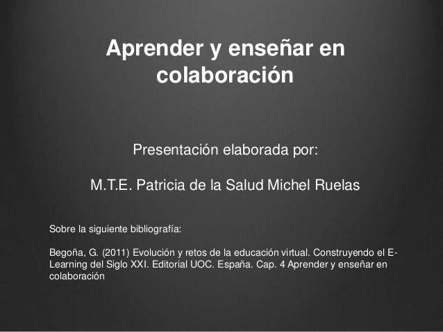 Aprender y enseñar en  colaboración  Presentación elaborada por:  M.T.E. Patricia de la Salud Michel Ruelas  Sobre la sigu...