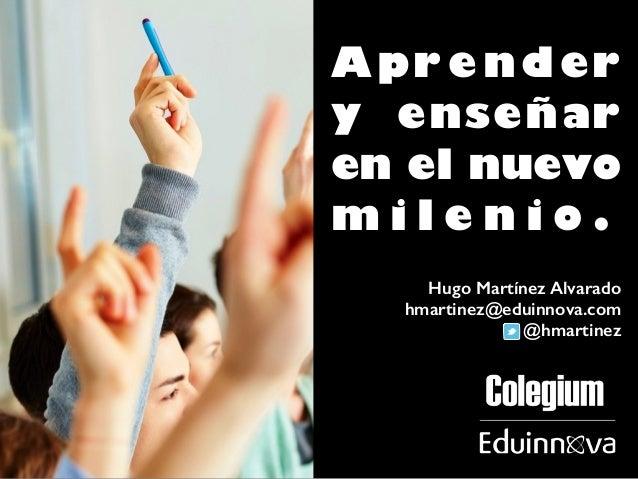 Aprender  y enseñar  en el nuevo  m i l e n i o .  Hugo Martínez Alvarado  hmartinez@eduinnova.com  @hmartinez