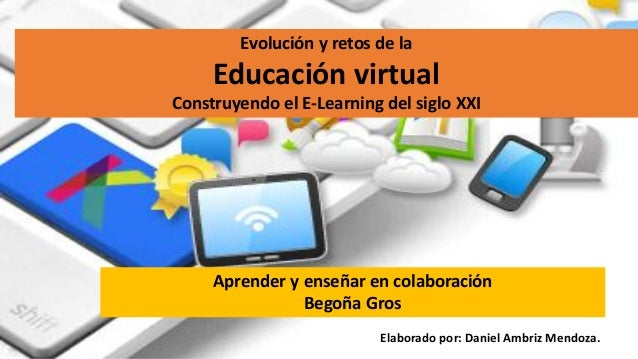 Evolución y retos de la Educación virtual Construyendo el E-Learning del siglo XXI Aprender y enseñar en colaboración Bego...